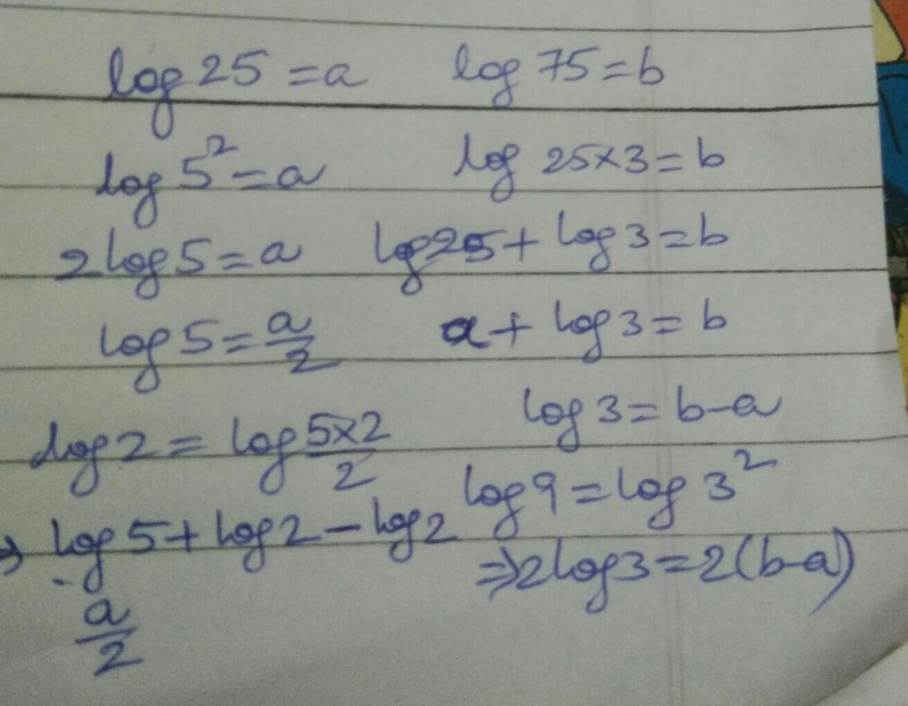 If log 25 =a,log 75=b,express the values of log 9 and log 2